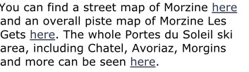You can find a street map of Morzine here and an overall piste map of Morzine Les Gets here. The whole Portes du Soleil ski area, including Chatel, Avoriaz, Morgins and more can be seen here.