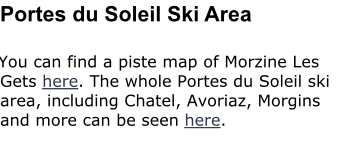 Portes du Soleil Ski Area  You can find a piste map of Morzine Les Gets here. The whole Portes du Soleil ski area, including Chatel, Avoriaz, Morgins and more can be seen here.