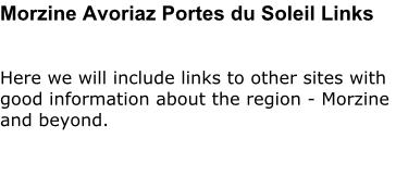 Morzine Avoriaz Portes du Soleil Links  Here we will include links to other sites with good information about the region - Morzine and beyond.