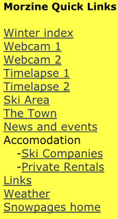 Morzine Quick Links  Winter index Webcam 1 Webcam 2 Timelapse 1 Timelapse 2 Ski Area The Town News and events Accomodation 	-Ski Companies 	-Private Rentals Links Weather  Snowpages home