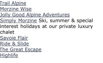 Trail Alpine Morzine Wise Jolly Good Alpine Adventures Simply Morzine Ski, summer & special interest holidays at our private luxury chalet Savoie Flair Ride & Slide The Great Escape Highlife